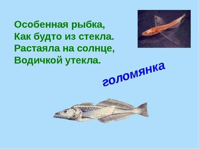Особенная рыбка, Как будто из стекла. Растаяла на солнце, Водичкой утекла....