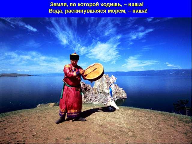 Земля, по которой ходишь, – наша! Вода, раскинувшаяся морем, – наша!