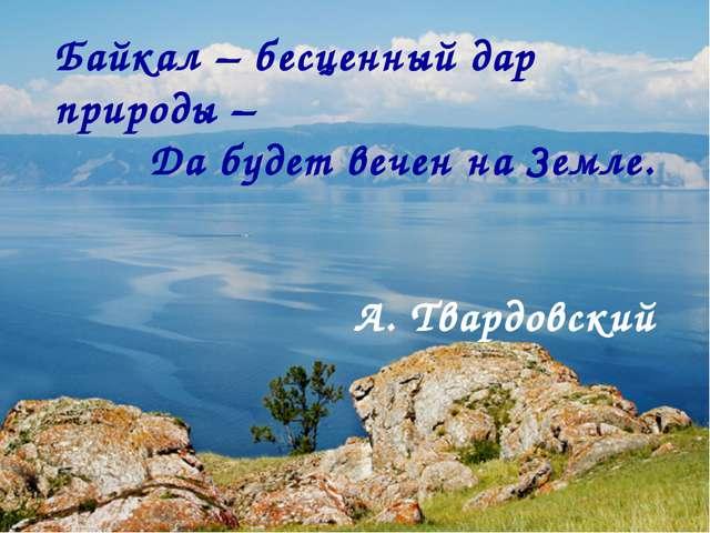 Байкал – бесценный дар природы – Да будет вечен на Земле. А. Твардовский