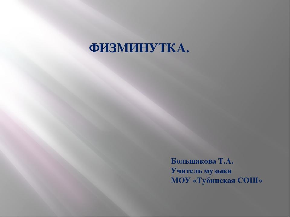 ФИЗМИНУТКА. Большакова Т.А. Учитель музыки МОУ «Тубинская СОШ»