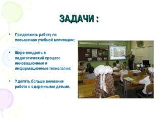 ЗАДАЧИ : Продолжить работу по повышению учебной мотивации; Шире внедрять в пе
