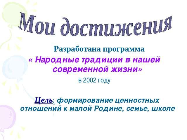 Разработана программа « Народные традиции в нашей современной жизни» в 2002...