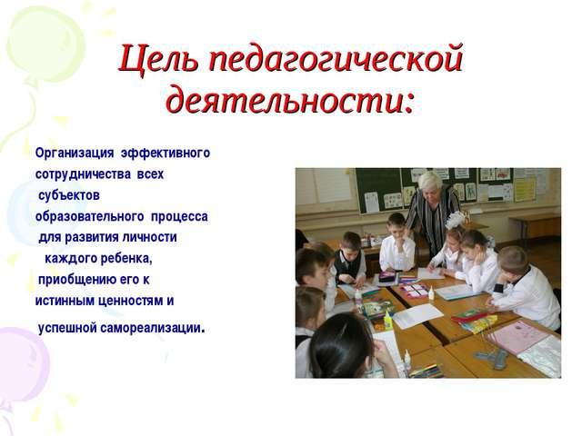 Цель педагогической деятельности: Организация эффективного сотрудничества вс...
