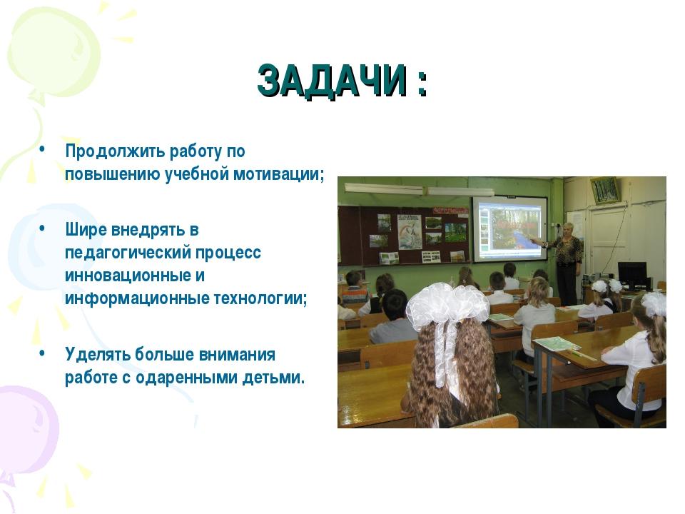 ЗАДАЧИ : Продолжить работу по повышению учебной мотивации; Шире внедрять в пе...