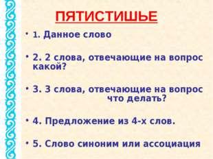 ПЯТИСТИШЬЕ 1. Данное слово 2. 2 слова, отвечающие на вопрос какой? 3. 3 слова