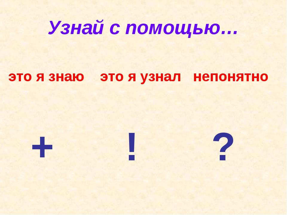 Узнай с помощью… это я знаю это я узнал непонятно + ! ?