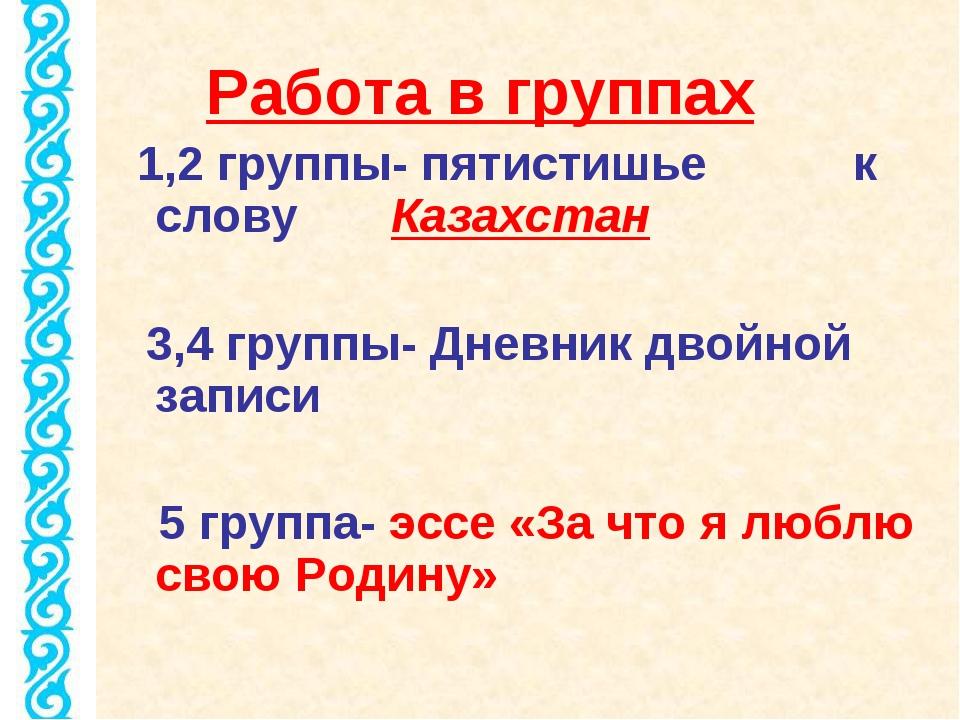 Работа в группах 1,2 группы- пятистишье к слову Казахстан 3,4 группы- Дневник...