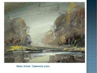 Иван Агеев. Туманное утро.
