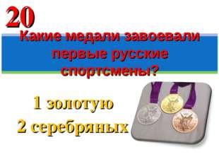 1 золотую 2 серебряных Какие медали завоевали первые русские спортсмены? 20