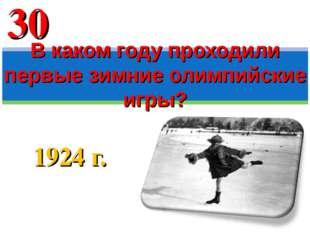 1924 г. В каком году проходили первые зимние олимпийские игры? 30
