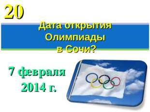7 февраля 2014 г. Дата открытия Олимпиады в Сочи? 20