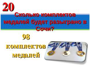 98 комплектов медалей Сколько комплектов медалей будет разыграно в Сочи? 20