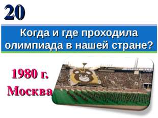 1980 г. Москва Когда и где проходила олимпиада в нашей стране? 20