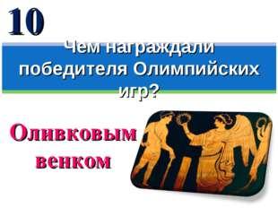 Оливковым венком Чем награждали победителя Олимпийских игр? 10