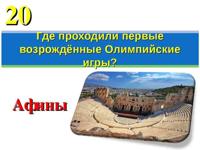 Афины Где проходили первые возрождённые Олимпийские игры? 20