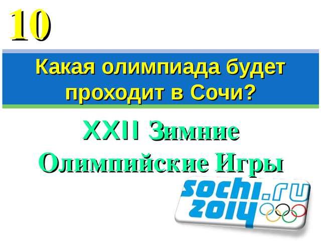 XXII Зимние Олимпийские Игры Какая олимпиада будет проходит в Сочи? 10