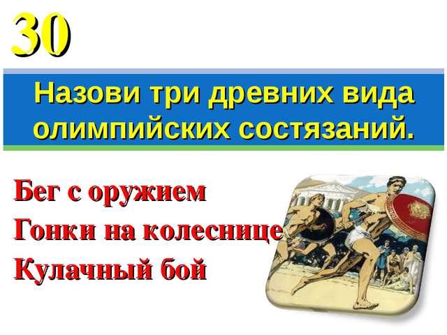 Бег с оружием Гонки на колеснице Кулачный бой Назови три древних вида олимпий...