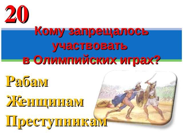Рабам Женщинам Преступникам Кому запрещалось участвовать в Олимпийских играх?...