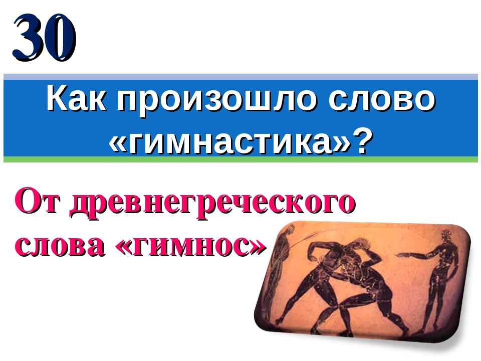 От древнегреческого слова «гимнос» Как произошло слово «гимнастика»? 30