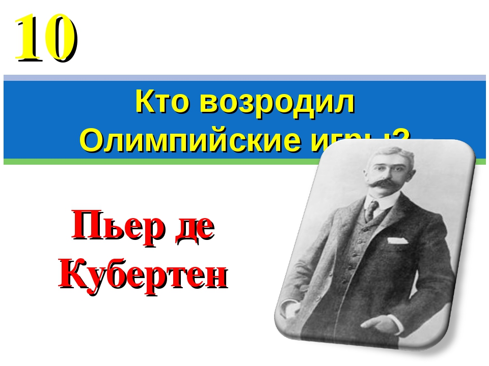 Пьер де Кубертен Кто возродил Олимпийские игры? 10
