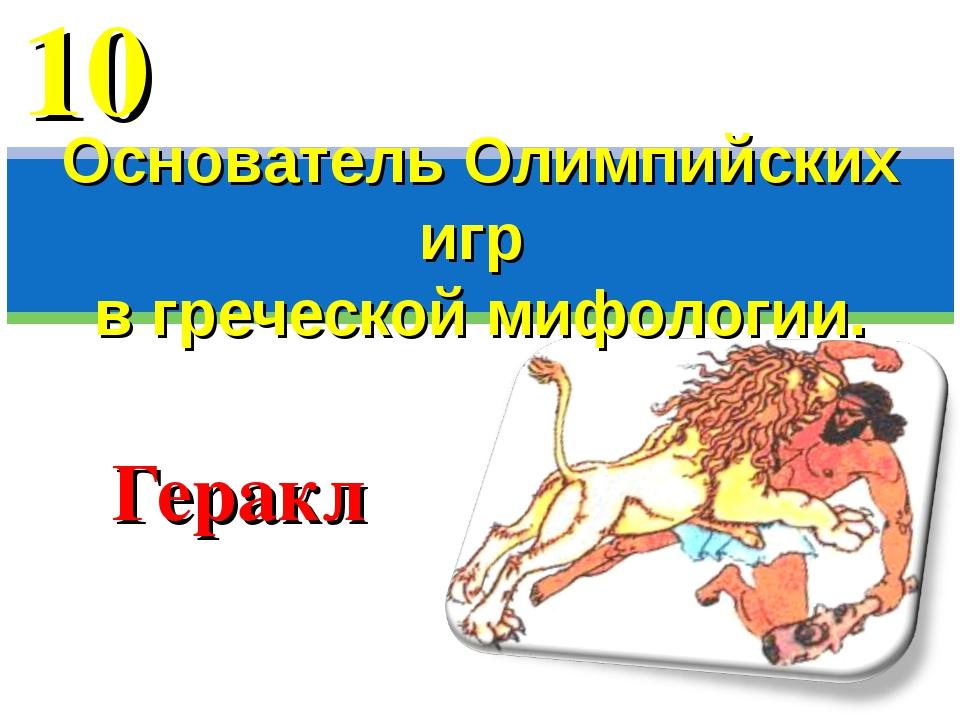 Геракл Основатель Олимпийских игр в греческой мифологии. 10