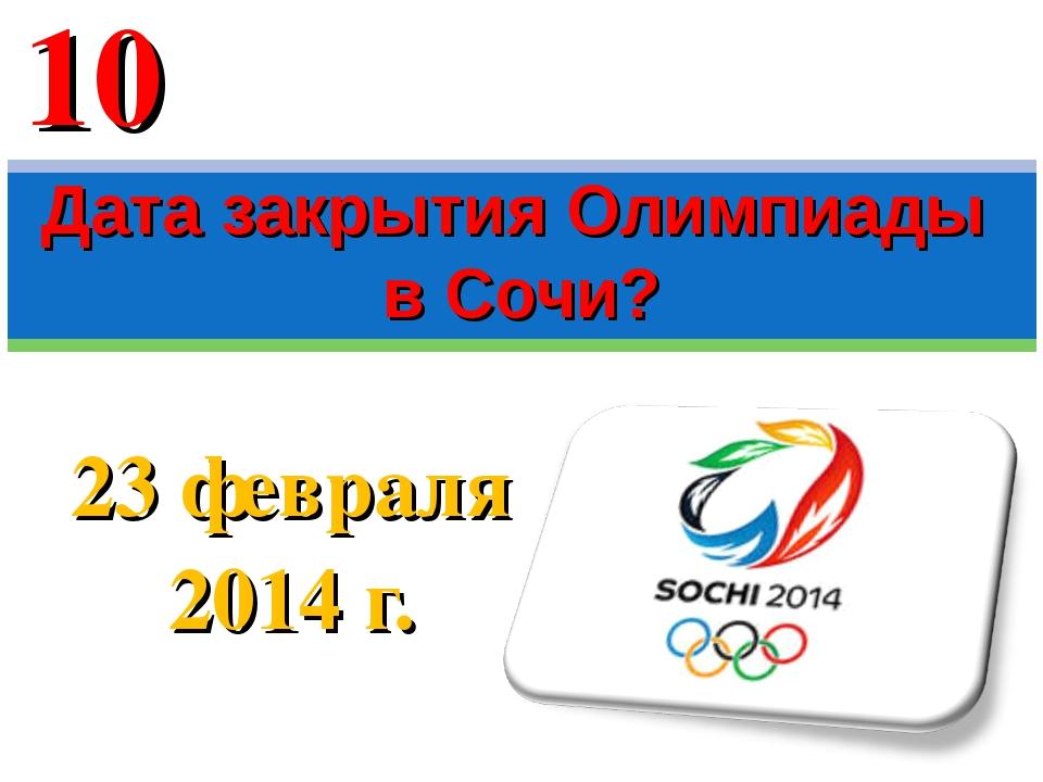23 февраля 2014 г. Дата закрытия Олимпиады в Сочи? 10