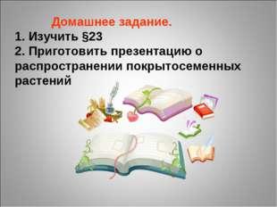 Домашнее задание. 1. Изучить §23 2. Приготовить презентацию о распространени