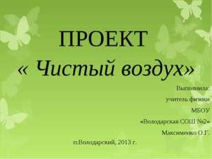 ПРОЕКТ « Чистый воздух» Выполнила: учитель физики МБОУ «Володарская СОШ №2»