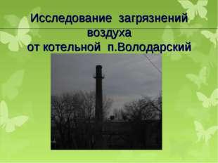 Исследование загрязнений воздуха от котельной п.Володарский