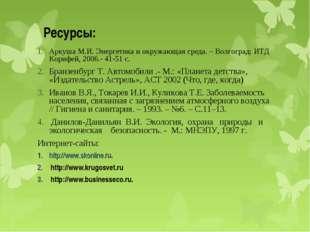 Ресурсы: Аркуша М.И. Энергетика и окружающая среда. – Волгоград: ИТД Корифей,