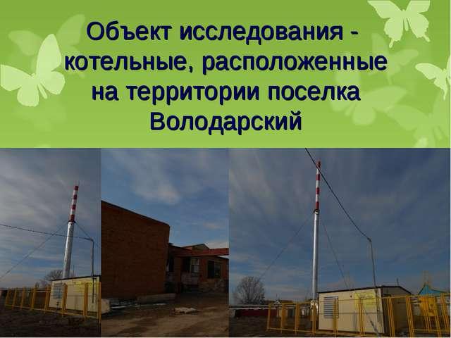Объект исследования - котельные, расположенные на территории поселка Володарс...