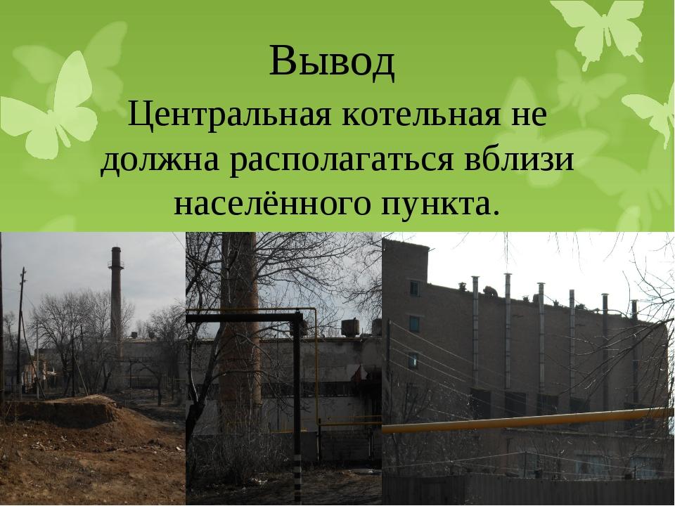 Вывод Центральная котельная не должна располагаться вблизи населённого пункта.
