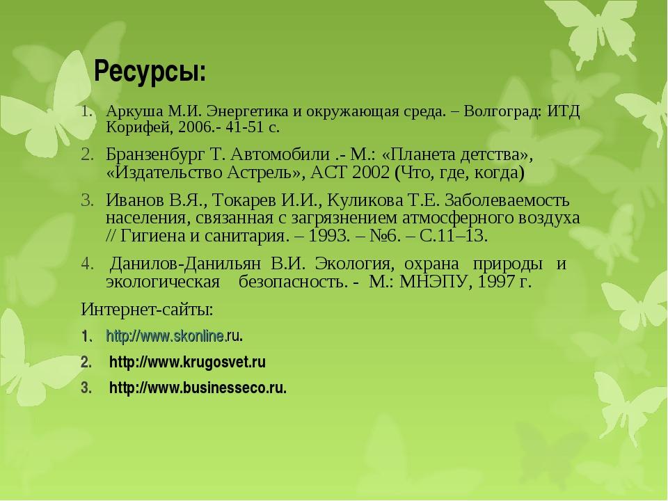 Ресурсы: Аркуша М.И. Энергетика и окружающая среда. – Волгоград: ИТД Корифей,...