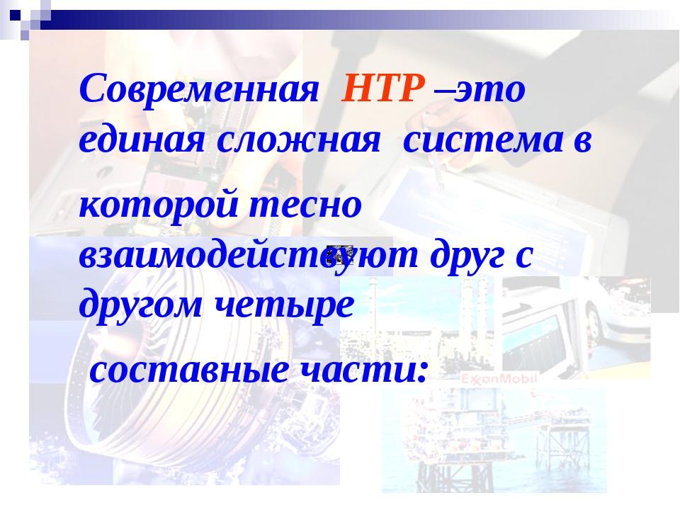 Современная НТР –это единая сложная система в которой тесно взаимодействуют д...