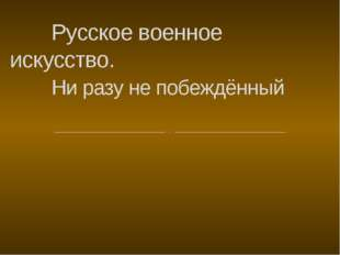 Русское военное искусство. Ни разу не побеждённый