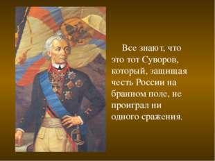 Все знают, что это тот Суворов, который, защищая честь России на бранном пол
