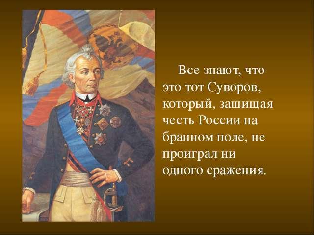 Все знают, что это тот Суворов, который, защищая честь России на бранном пол...