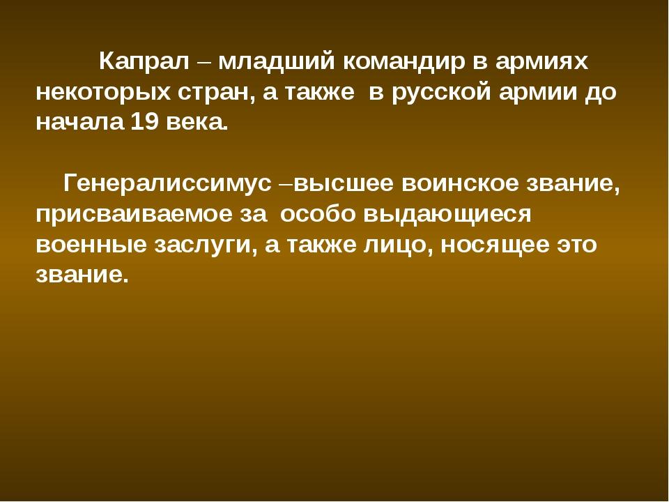 Капрал – младший командир в армиях некоторых стран, а также в русской армии...