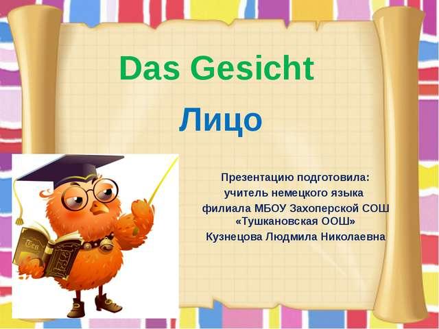 Das Gesicht Презентацию подготовила: учитель немецкого языка филиала МБОУ Зах...