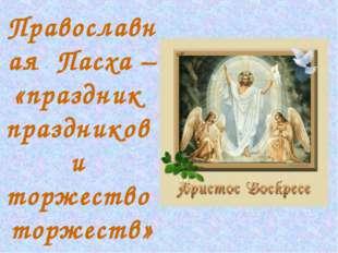 Православная Пасха – «праздник праздников и торжество торжеств»