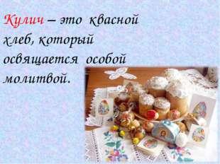 Кулич – это квасной хлеб, который освящается особой молитвой.
