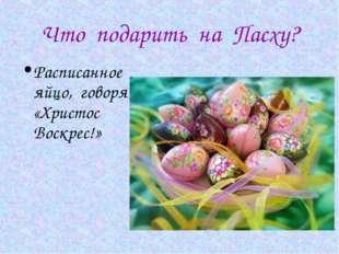 Что подарить на Пасху? Расписанное яйцо, говоря «Христос Воскрес!»