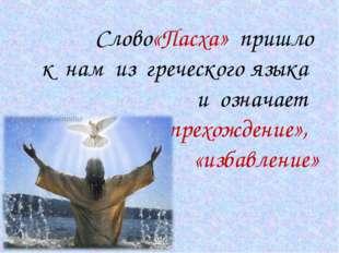 Слово«Пасха» пришло к нам из греческого языка и означает «прехождение», «изб