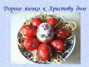 Дорого яичко к Христову дню