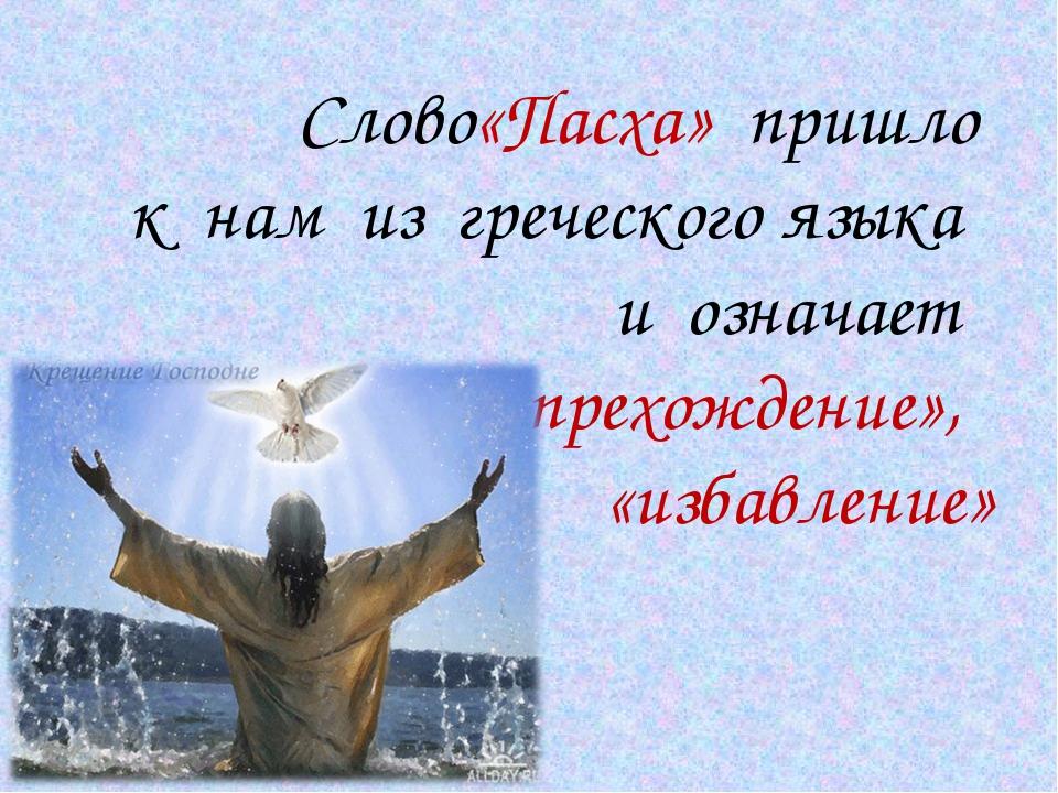 Слово«Пасха» пришло к нам из греческого языка и означает «прехождение», «изб...