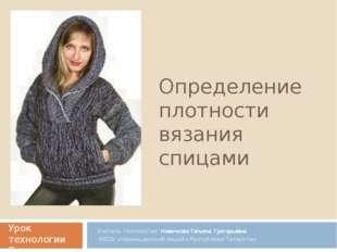 Определение плотности вязания спицами Учитель технологии Новичкова Татьяна Гр