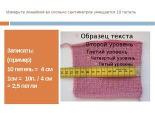 Измерьте линейкой во сколько сантиметров умещается 10 петель Записать: (приме