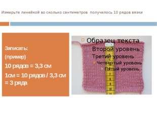 Измерьте линейкой во сколько сантиметров получилось 10 рядов вязки Записать:
