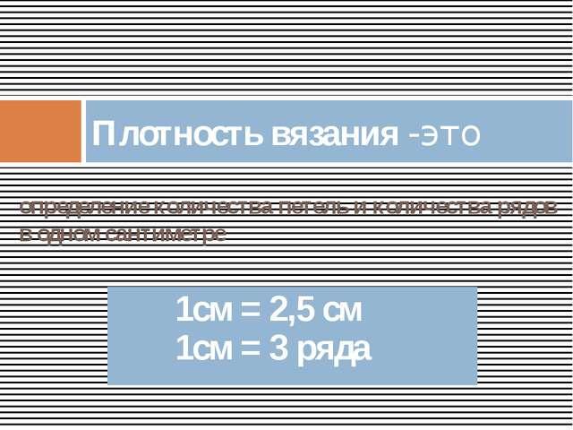 определение количества петель и количества рядов в одном сантиметре Плотность...