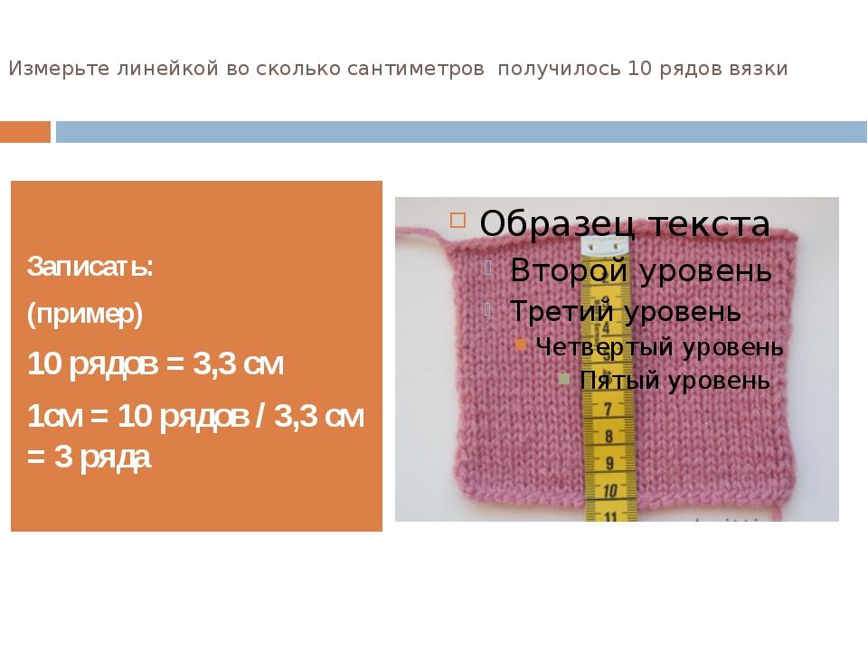 Измерьте линейкой во сколько сантиметров получилось 10 рядов вязки Записать:...